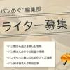 パンめぐ編集部のライターさん募集中!   パンめぐ(ぱんめぐ・パンメグ)